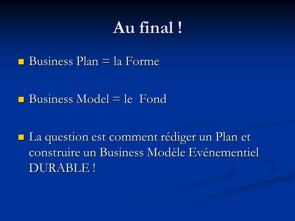 Au final ! Business Plan = la Forme Business Model = le Fond
