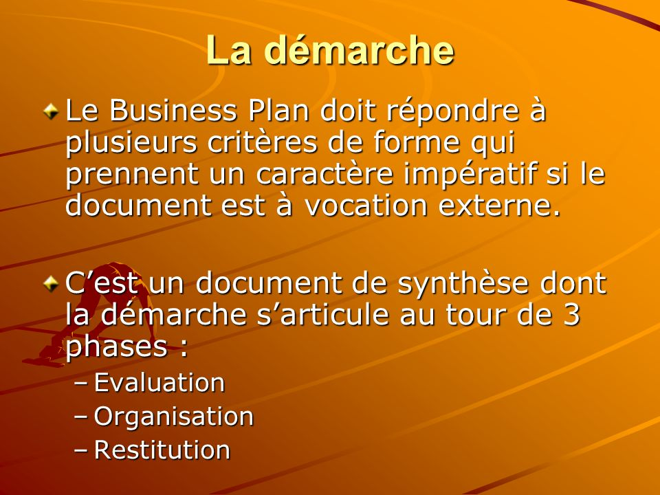La démarcheLe Business Plan doit répondre à plusieurs critères de forme qui prennent un caractère impératif si le document est à vocation externe.
