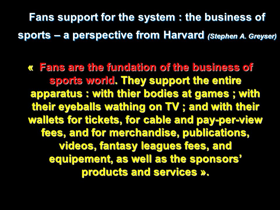 Fans support for the system : the business of sports – a perspective from Harvard (Stephen A. Greyser)