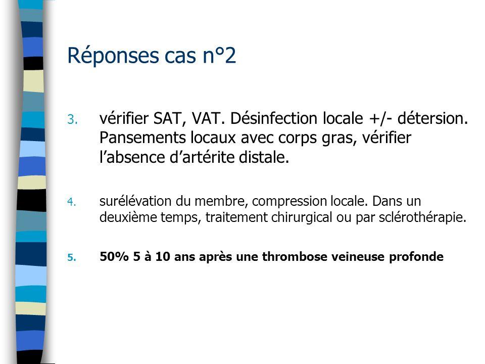 Réponses cas n°2 vérifier SAT, VAT. Désinfection locale +/- détersion. Pansements locaux avec corps gras, vérifier l'absence d'artérite distale.