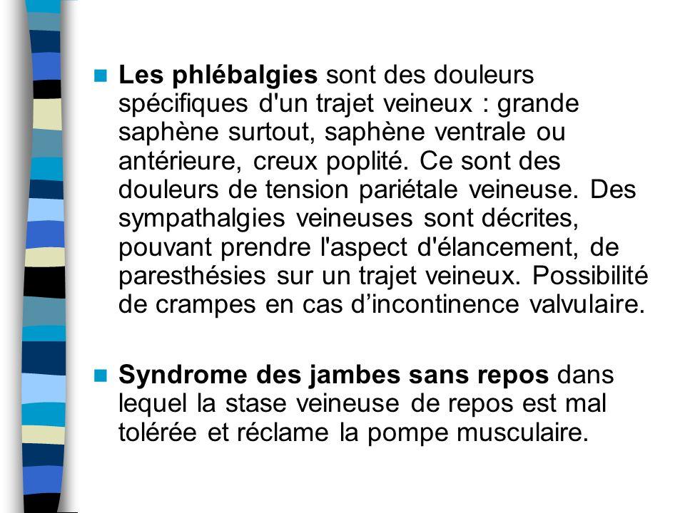 Les phlébalgies sont des douleurs spécifiques d un trajet veineux : grande saphène surtout, saphène ventrale ou antérieure, creux poplité. Ce sont des douleurs de tension pariétale veineuse. Des sympathalgies veineuses sont décrites, pouvant prendre l aspect d élancement, de paresthésies sur un trajet veineux. Possibilité de crampes en cas d'incontinence valvulaire.