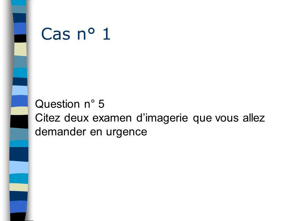 Cas n° 1 Question n° 5 Citez deux examen d'imagerie que vous allez demander en urgence