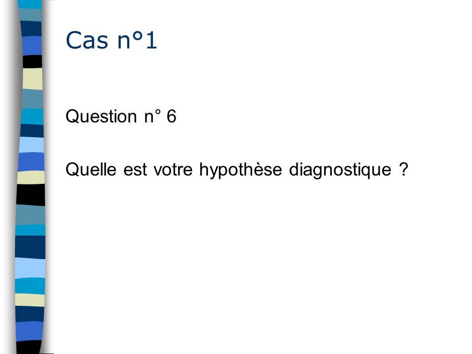 Cas n°1 Question n° 6 Quelle est votre hypothèse diagnostique