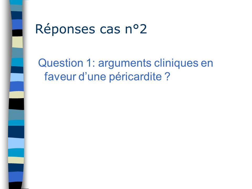 Réponses cas n°2 Question 1: arguments cliniques en faveur d'une péricardite
