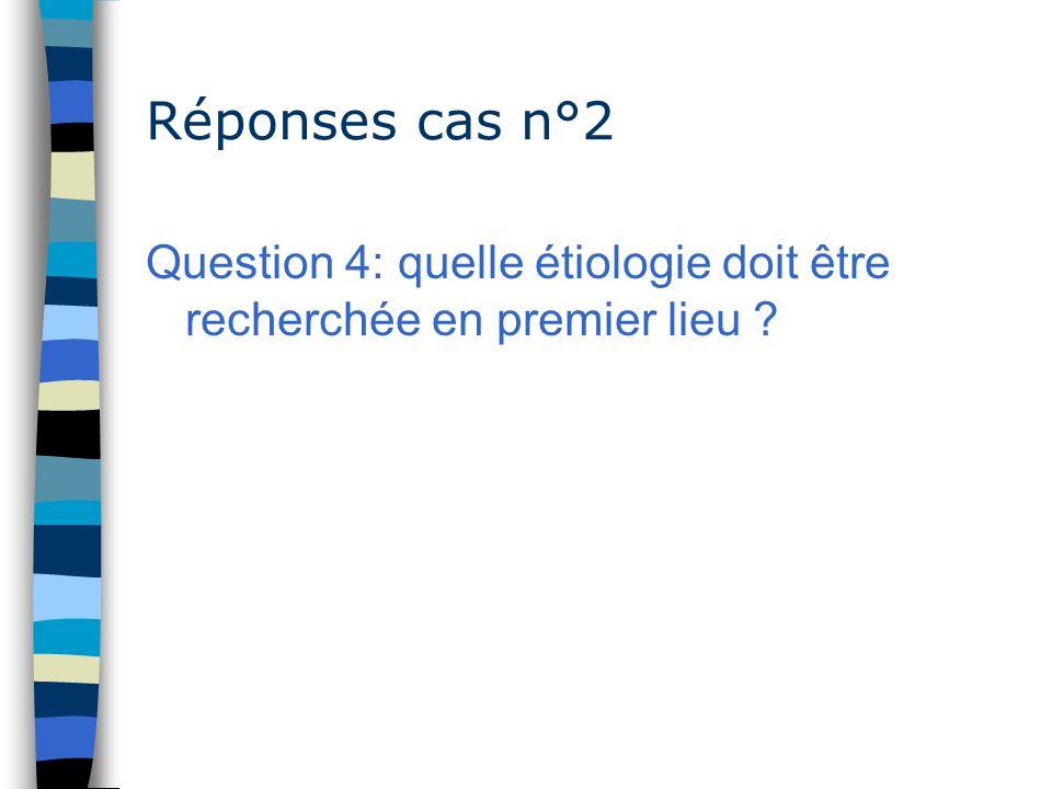 Réponses cas n°2 Question 4: quelle étiologie doit être recherchée en premier lieu