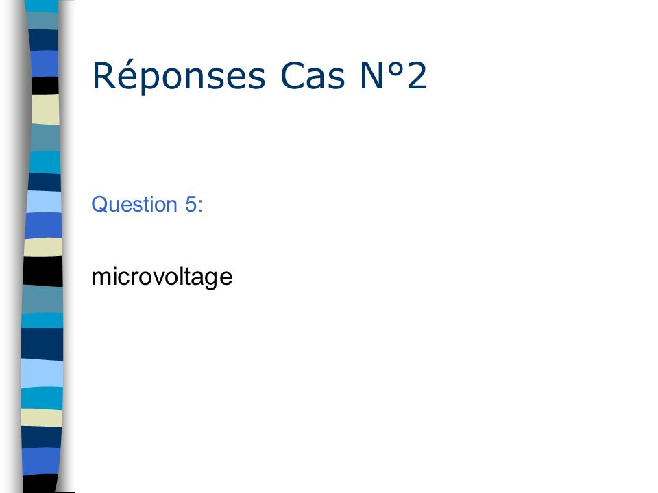 Réponses Cas N°2 Question 5: microvoltage