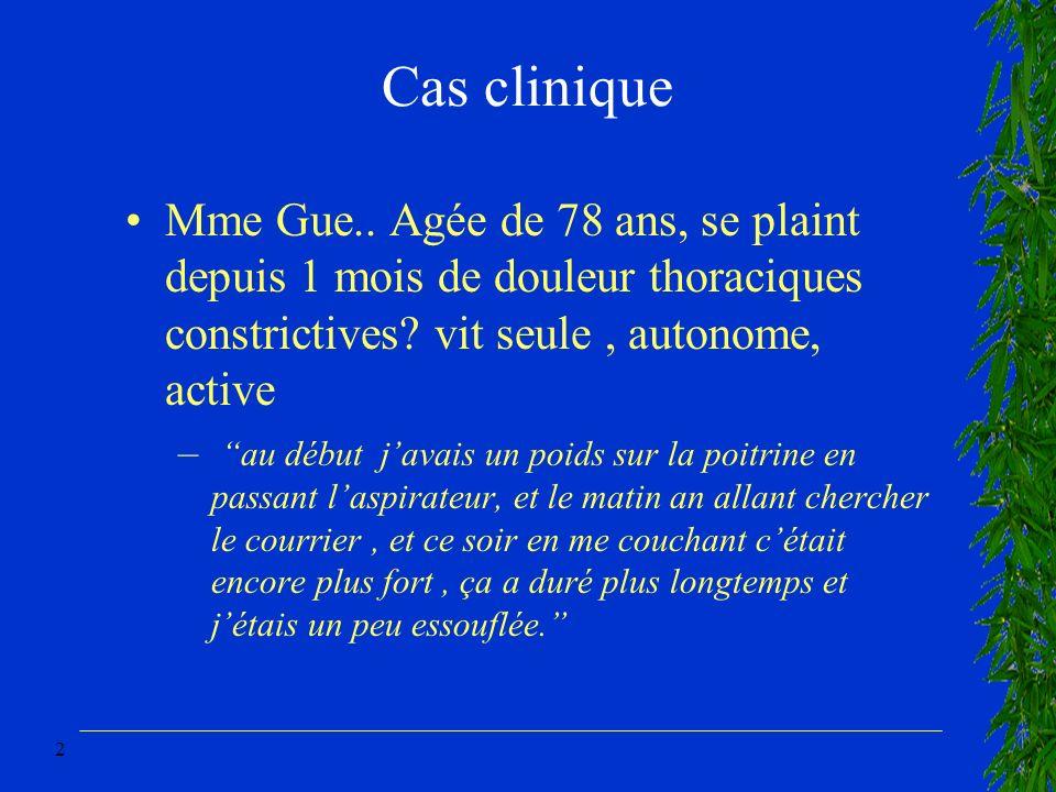 Cas clinique Mme Gue.. Agée de 78 ans, se plaint depuis 1 mois de douleur thoraciques constrictives vit seule , autonome, active.