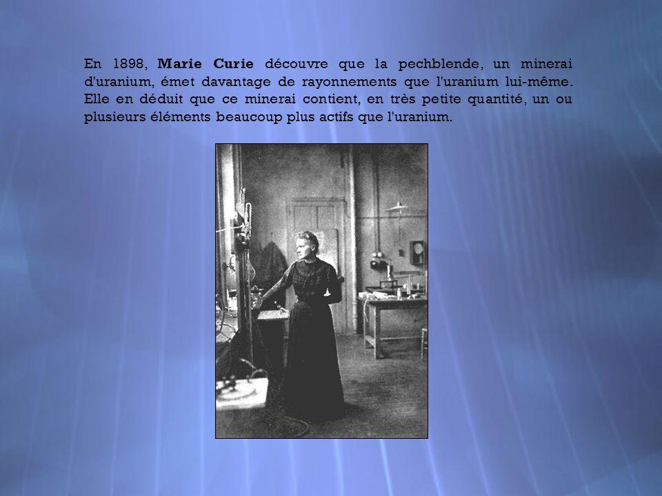 En 1898, Marie Curie découvre que la pechblende, un minerai d uranium, émet davantage de rayonnements que l uranium lui-même.