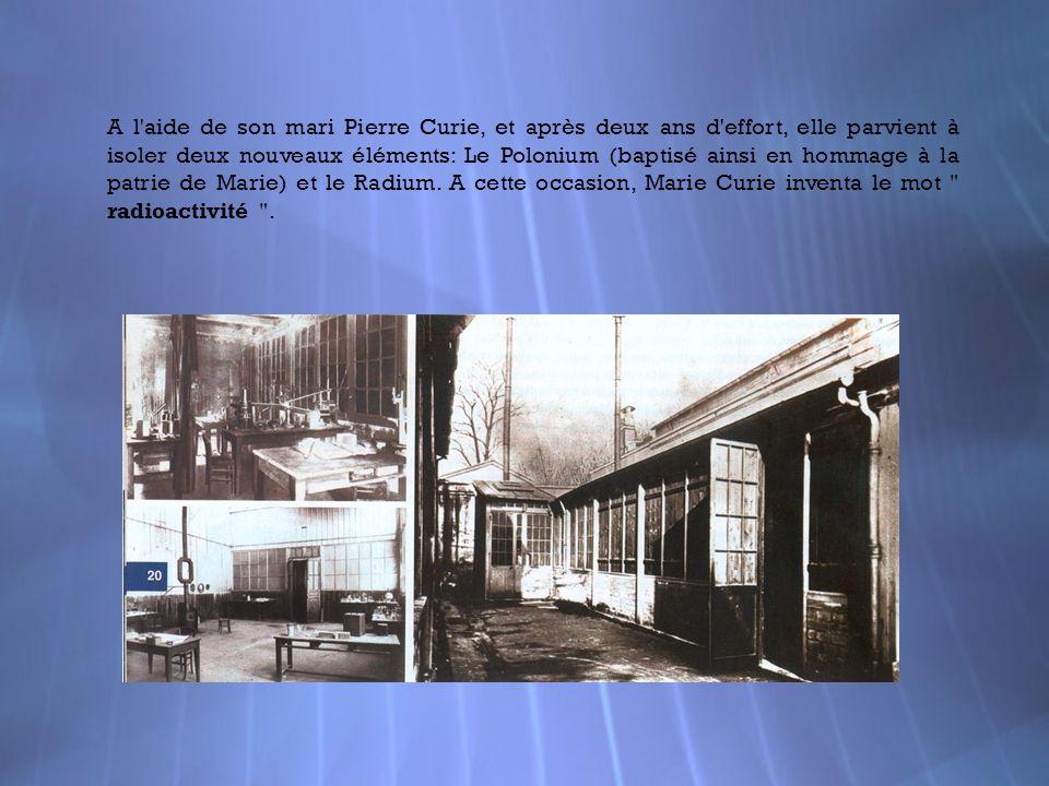 A l aide de son mari Pierre Curie, et après deux ans d effort, elle parvient à isoler deux nouveaux éléments: Le Polonium (baptisé ainsi en hommage à la patrie de Marie) et le Radium.