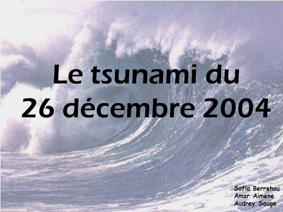 Le tsunami du 26 décembre 2004 Sofia Berrehou Amar Aimene Audrey Sauge