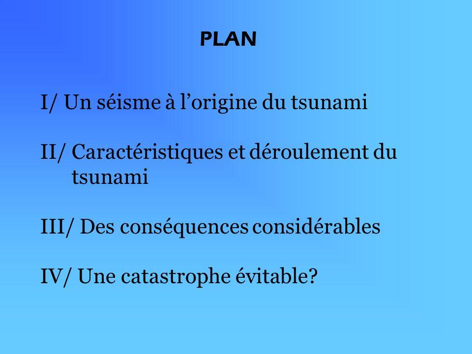 PLAN I/ Un séisme à l'origine du tsunami. II/ Caractéristiques et déroulement du tsunami. III/ Des conséquences considérables.