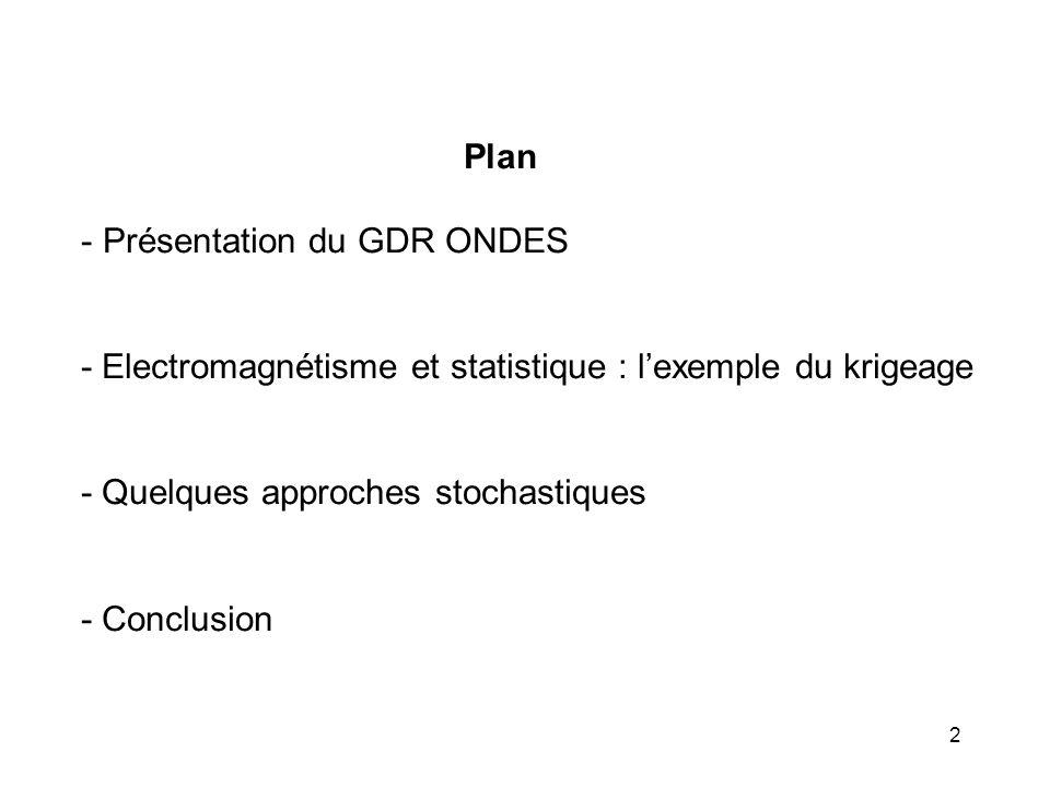 Plan Présentation du GDR ONDES. - Electromagnétisme et statistique : l'exemple du krigeage. - Quelques approches stochastiques.