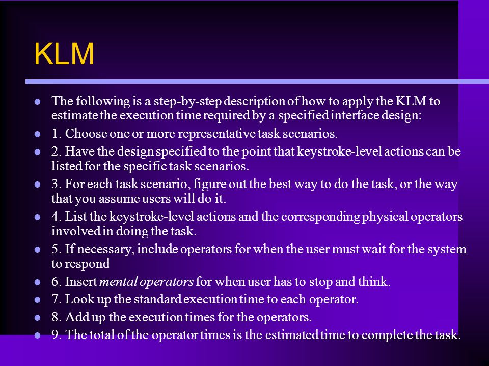 KLM The following is a step-by-step description of how to apply the KLM to estimate the execution time required by a specified interface design: