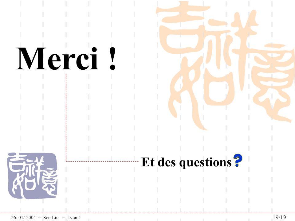 Merci ! Et des questions 26/ 01/ 2004 – Sen Liu – Lyon 1 19/19