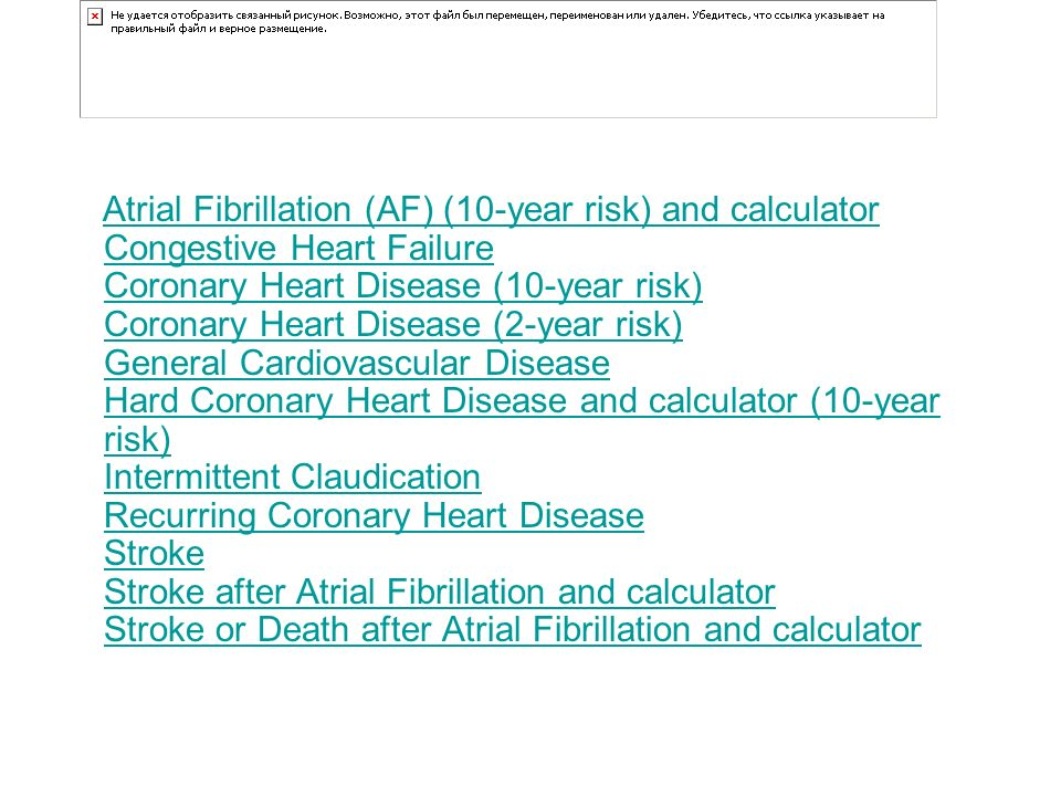 Atrial Fibrillation (AF) (10-year risk) and calculator Congestive Heart Failure Coronary Heart Disease (10-year risk) Coronary Heart Disease (2-year risk) General Cardiovascular Disease Hard Coronary Heart Disease and calculator (10-year risk) Intermittent Claudication Recurring Coronary Heart Disease Stroke Stroke after Atrial Fibrillation and calculator Stroke or Death after Atrial Fibrillation and calculator