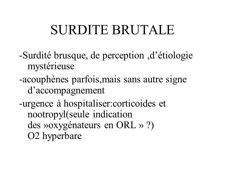 SURDITE BRUTALE -Surdité brusque, de perception ,d'étiologie mystérieuse. -acouphènes parfois,mais sans autre signe d'accompagnement.
