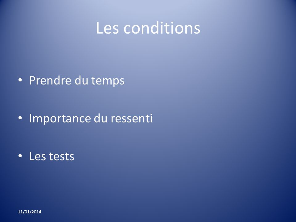 Les conditions Prendre du temps Importance du ressenti Les tests