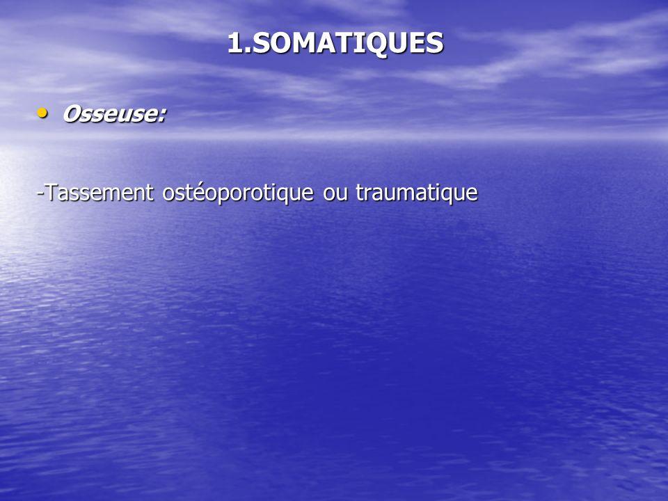 1.SOMATIQUES Osseuse: -Tassement ostéoporotique ou traumatique