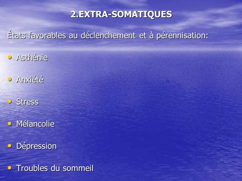 2.EXTRA-SOMATIQUES États favorables au déclenchement et à pérennisation: Asthénie. Anxiété. Stress.