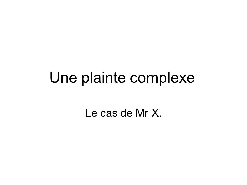 Une plainte complexe Le cas de Mr X.