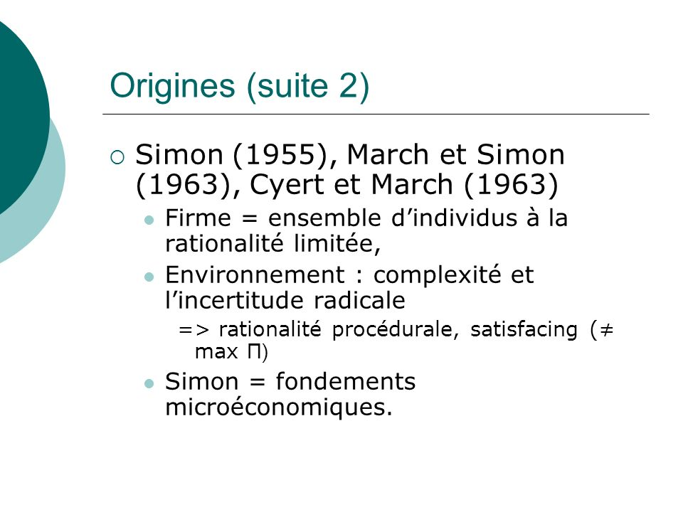 Origines (suite 2)Simon (1955), March et Simon (1963), Cyert et March (1963) Firme = ensemble d'individus à la rationalité limitée,