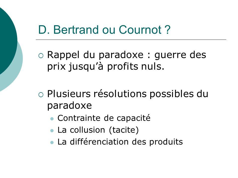 D. Bertrand ou Cournot Rappel du paradoxe : guerre des prix jusqu'à profits nuls. Plusieurs résolutions possibles du paradoxe.