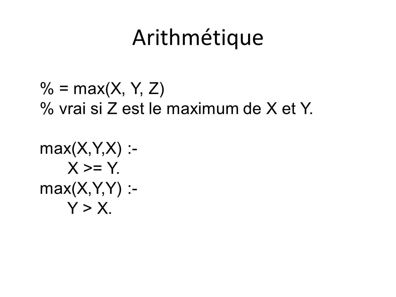 Arithmétique % = max(X, Y, Z) % vrai si Z est le maximum de X et Y.
