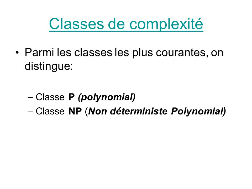 Classes de complexité Parmi les classes les plus courantes, on distingue: Classe P (polynomial) Classe NP (Non déterministe Polynomial)