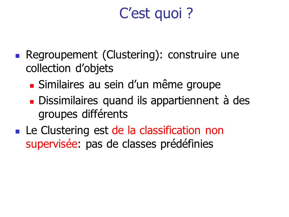 C'est quoi Regroupement (Clustering): construire une collection d'objets. Similaires au sein d'un même groupe.
