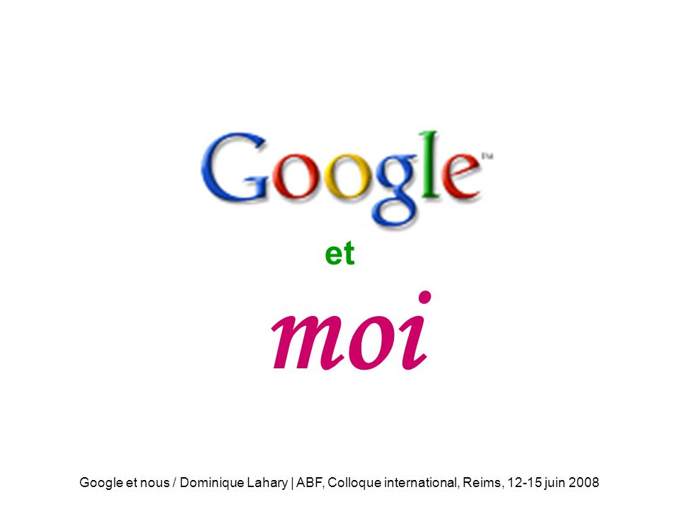 moi et moi Google et nous / Dominique Lahary | ABF, Colloque international, Reims, juin 2008