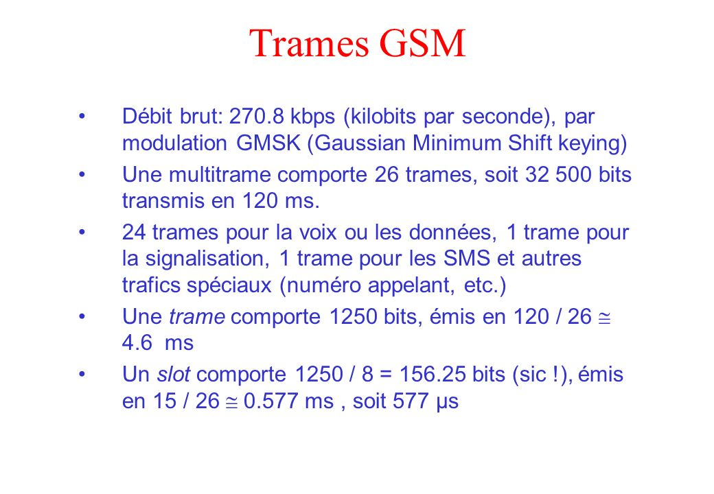 Trames GSM Débit brut: 270.8 kbps (kilobits par seconde), par modulation GMSK (Gaussian Minimum Shift keying)