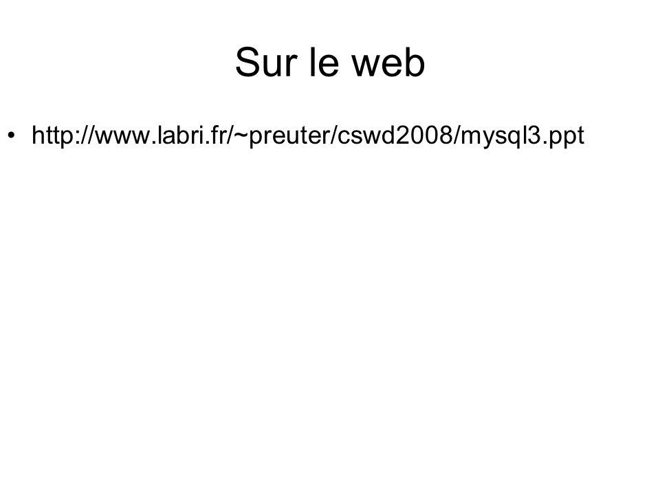 Sur le web http://www.labri.fr/~preuter/cswd2008/mysql3.ppt