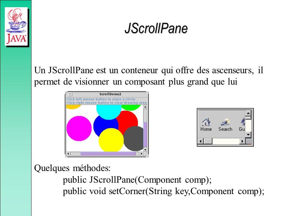 JScrollPane Un JScrollPane est un conteneur qui offre des ascenseurs, il permet de visionner un composant plus grand que lui.