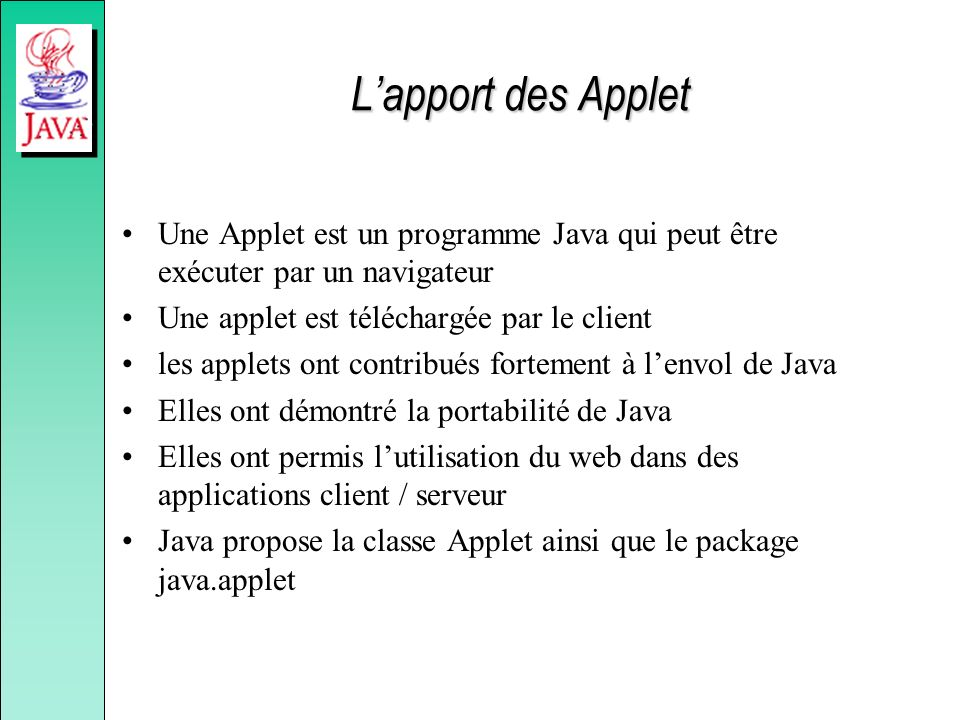 L'apport des Applet Une Applet est un programme Java qui peut être exécuter par un navigateur. Une applet est téléchargée par le client.