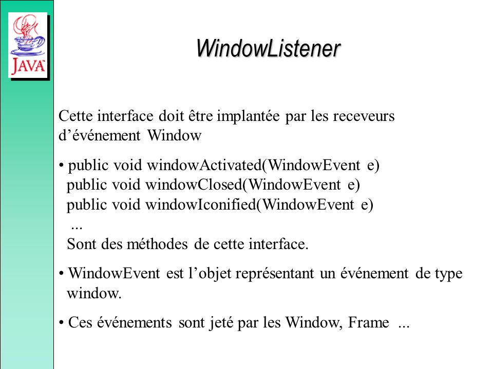 WindowListener Cette interface doit être implantée par les receveurs d'événement Window.