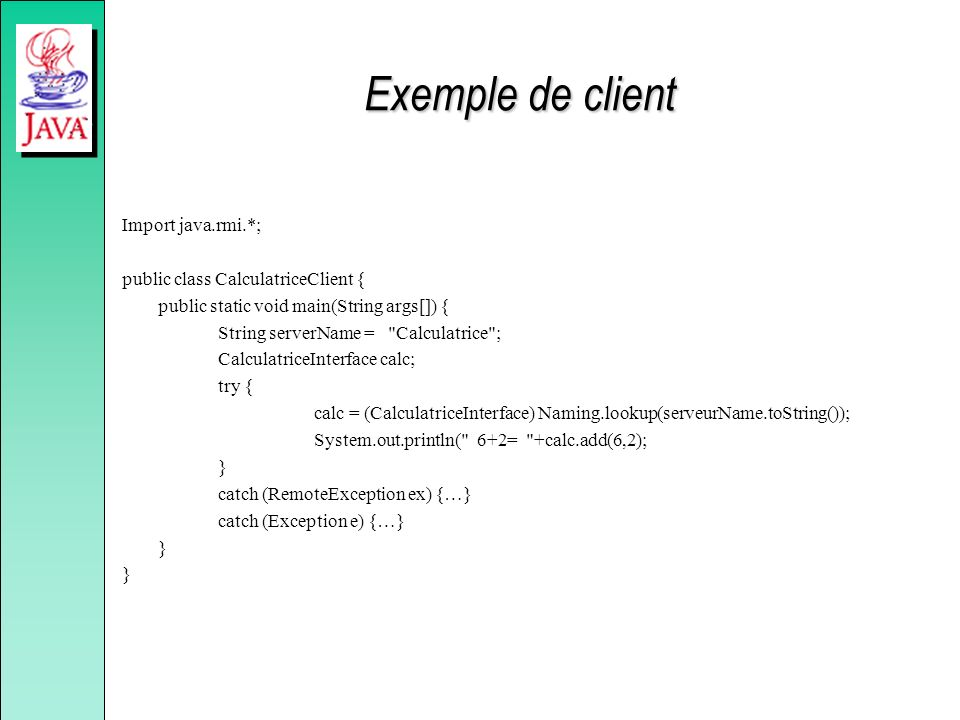 Exemple de client Import java.rmi.*; public class CalculatriceClient {