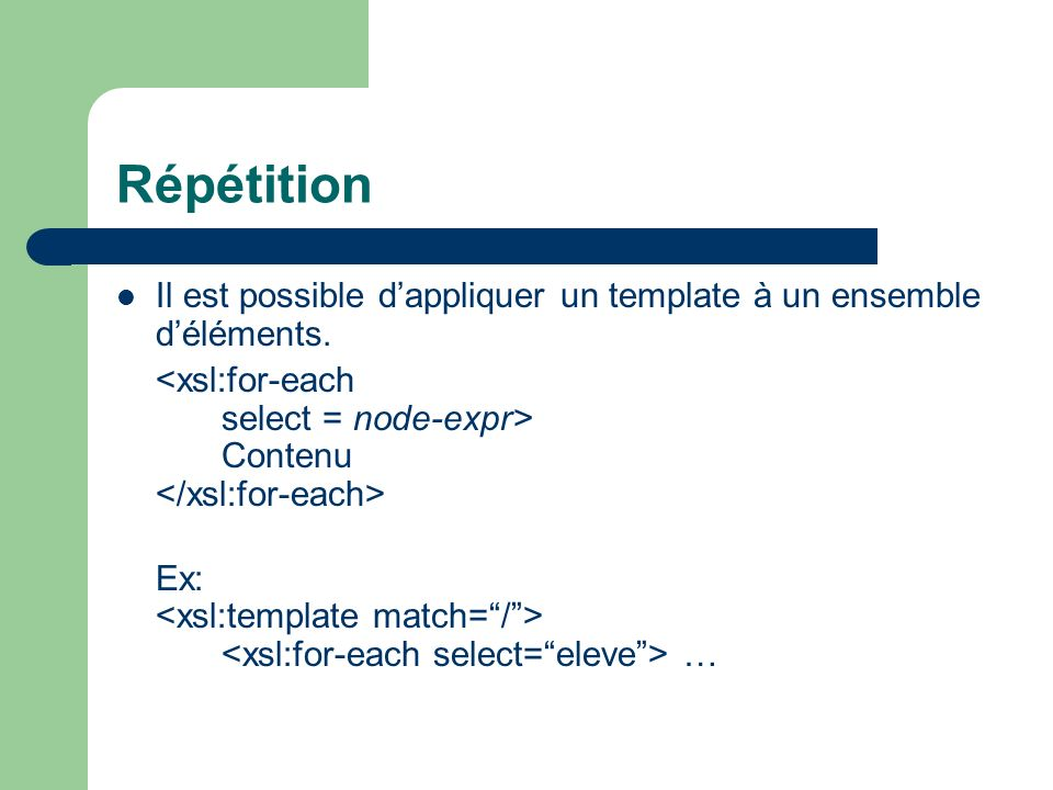 RépétitionIl est possible d'appliquer un template à un ensemble d'éléments. <xsl:for-each select = node-expr> Contenu </xsl:for-each>