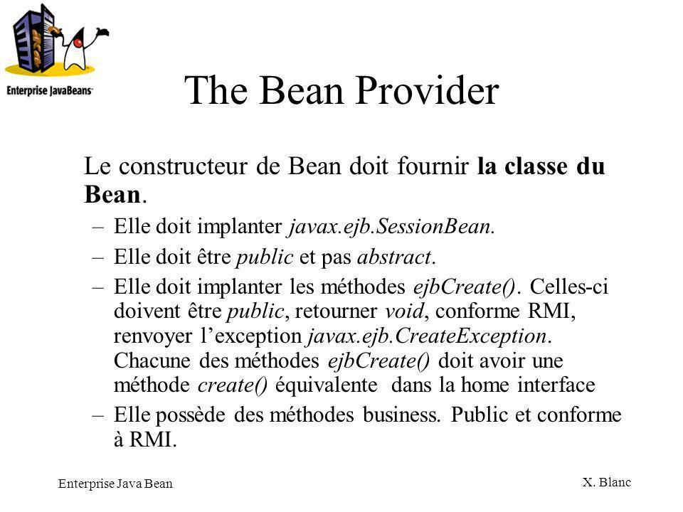 The Bean Provider Le constructeur de Bean doit fournir la classe du Bean. Elle doit implanter javax.ejb.SessionBean.