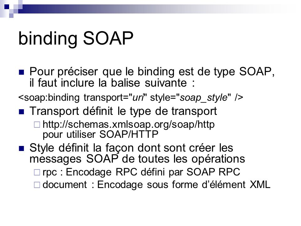 binding SOAP Pour préciser que le binding est de type SOAP, il faut inclure la balise suivante : <soap:binding transport= uri style= soap_style />