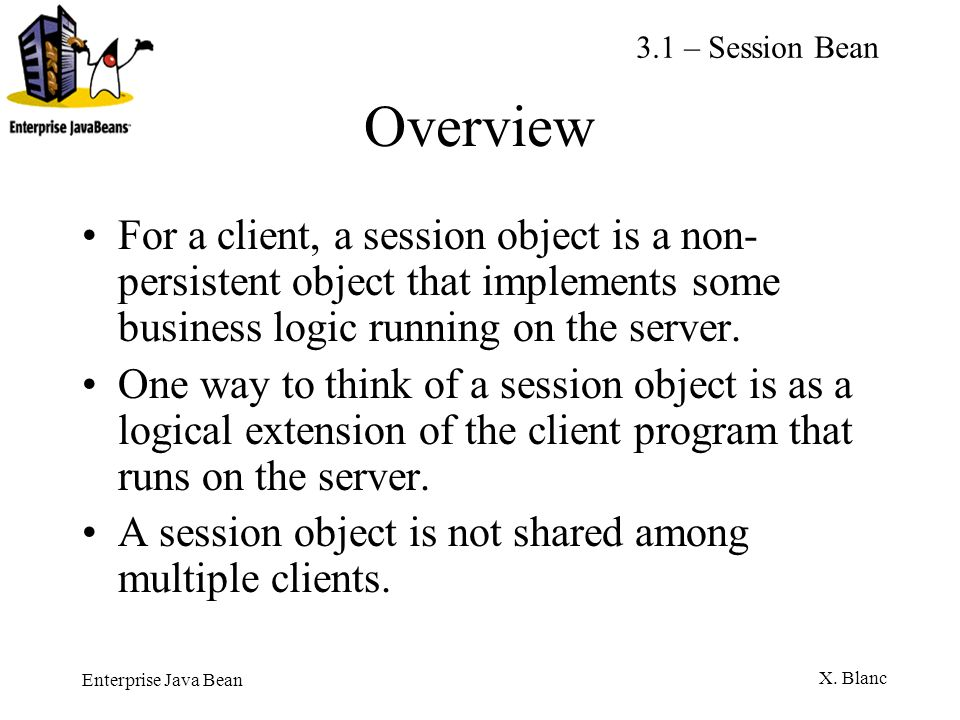 3.1 – Session BeanOverview. For a client, a session object is a non-persistent object that implements some business logic running on the server.