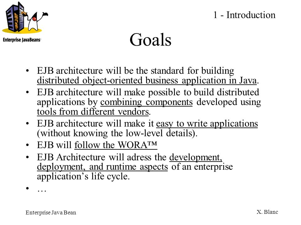 1 - Introduction Goals. EJB architecture will be the standard for building distributed object-oriented business application in Java.