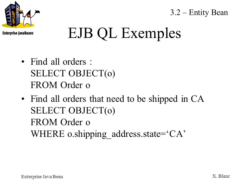 EJB QL Exemples Find all orders : SELECT OBJECT(o) FROM Order o