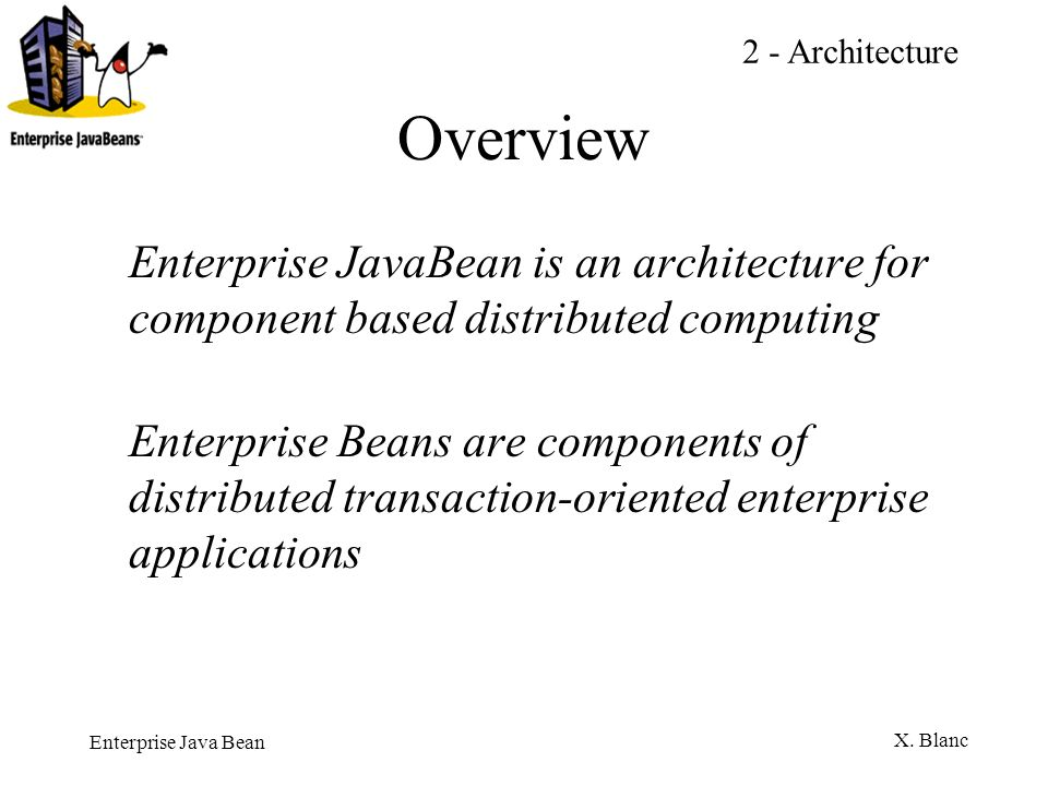 2 - Architecture Overview. Enterprise JavaBean is an architecture for component based distributed computing.