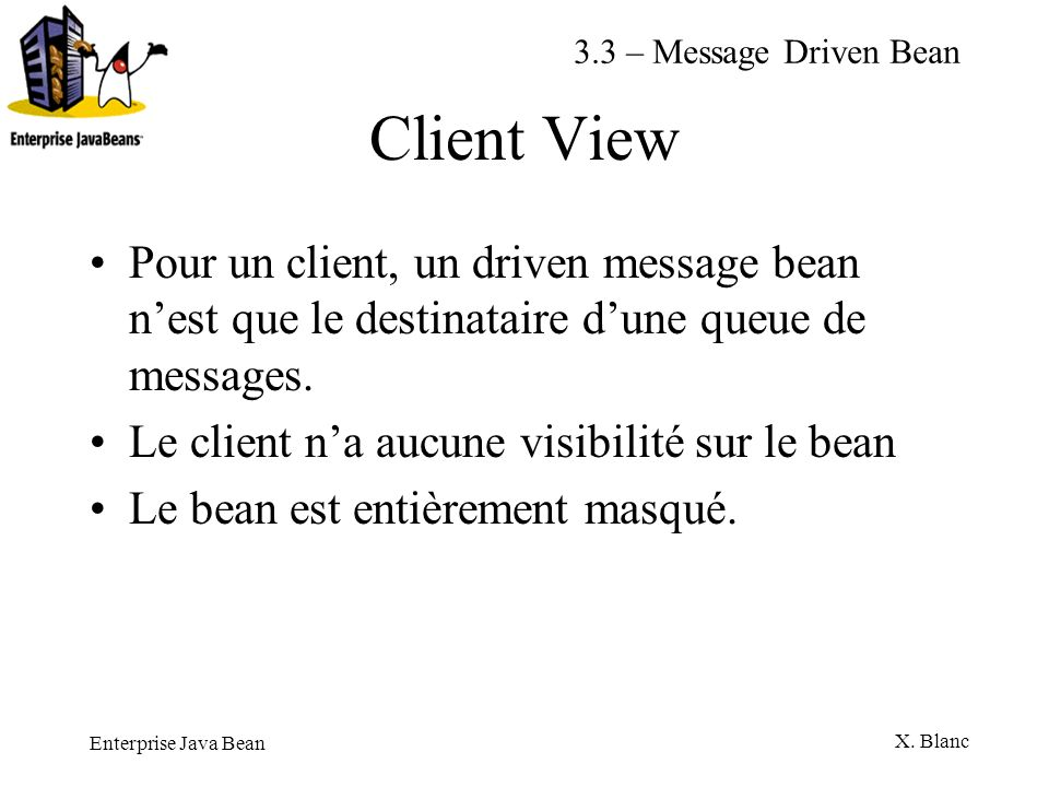 3.3 – Message Driven Bean Client View. Pour un client, un driven message bean n'est que le destinataire d'une queue de messages.