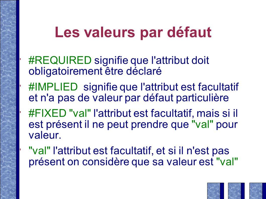 Les valeurs par défaut #REQUIRED signifie que l attribut doit obligatoirement être déclaré.