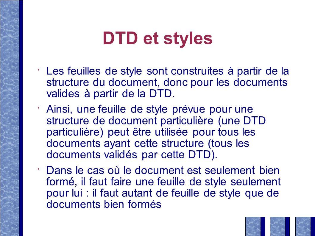 DTD et styles Les feuilles de style sont construites à partir de la structure du document, donc pour les documents valides à partir de la DTD.