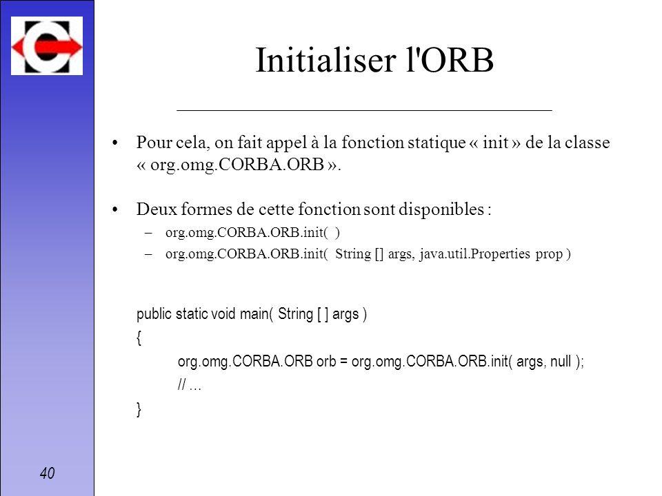 Initialiser l ORBPour cela, on fait appel à la fonction statique « init » de la classe « org.omg.CORBA.ORB ».