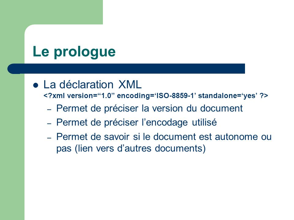 Le prologue La déclaration XML < xml version= 1.0 encoding='ISO-8859-1' standalone='yes' > Permet de préciser la version du document.