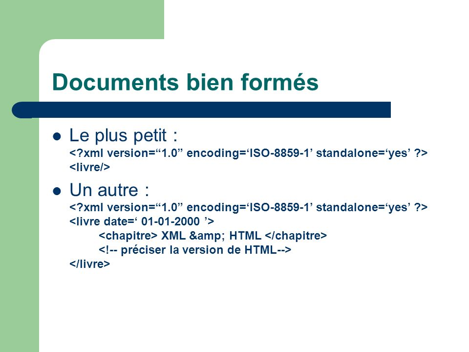 Documents bien formés Le plus petit : < xml version= 1.0 encoding='ISO-8859-1' standalone='yes' > <livre/>