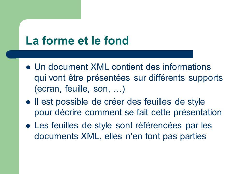 La forme et le fond Un document XML contient des informations qui vont être présentées sur différents supports (ecran, feuille, son, …)